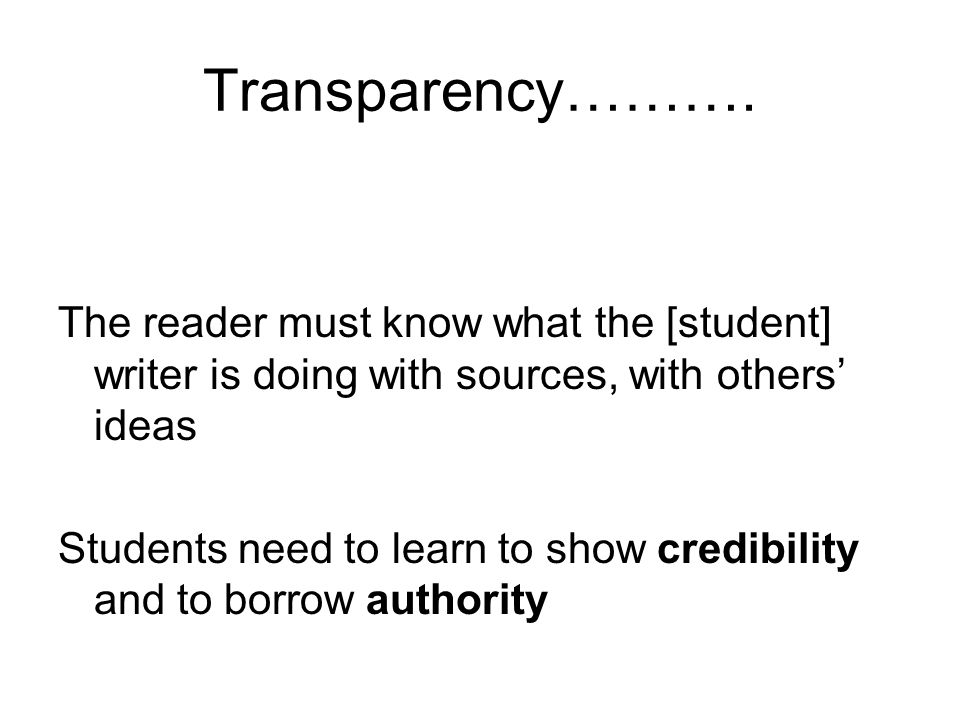 Transparency………. The reader must know what the [student] writer is doing with sources, with others' ideas.